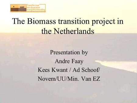 The Biomass transition project in the Netherlands Presentation by Andre Faay Kees Kwant / Ad Schoof/ Novem/UU/Min. Van EZ.