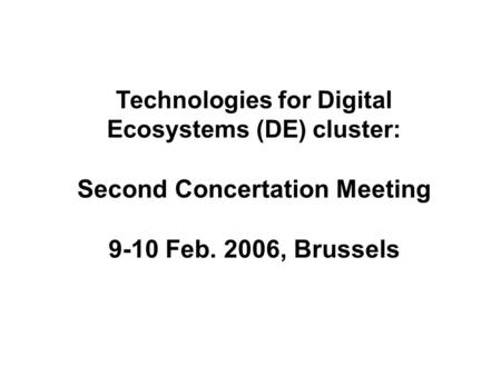 Technologies for Digital Ecosystems (DE) cluster: Second Concertation Meeting 9-10 Feb. 2006, Brussels.