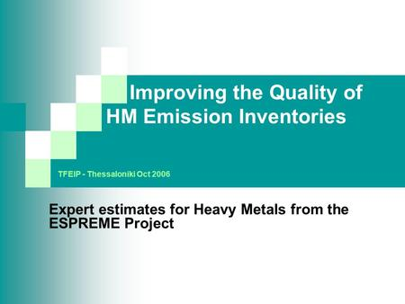 Improving the Quality of HM Emission Inventories Expert estimates for Heavy Metals from the ESPREME Project TFEIP - Thessaloniki Oct 2006.