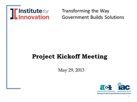 Project Kickoff Meeting May 29, 2013 1 Transforming the Way Government Builds Solutions.