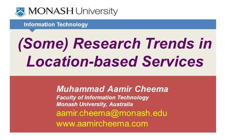 Information Technology (Some) Research Trends in Location-based Services Muhammad Aamir Cheema Faculty of Information Technology Monash University, Australia.