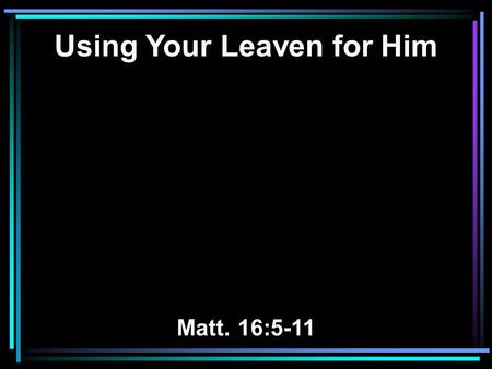 Using Your Leaven for Him Matt. 16:5-11. 5 Now when His disciples had come to the other side, they had forgotten to take bread. 6 Then Jesus said to them,