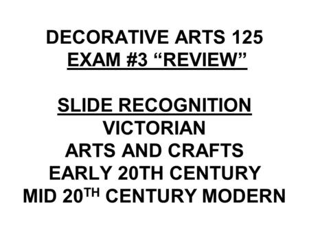 "DECORATIVE <strong>ARTS</strong> 125 EXAM #3 ""REVIEW"" SLIDE RECOGNITION VICTORIAN <strong>ARTS</strong> <strong>AND</strong> <strong>CRAFTS</strong> EARLY 20TH CENTURY MID 20 TH CENTURY MODERN."