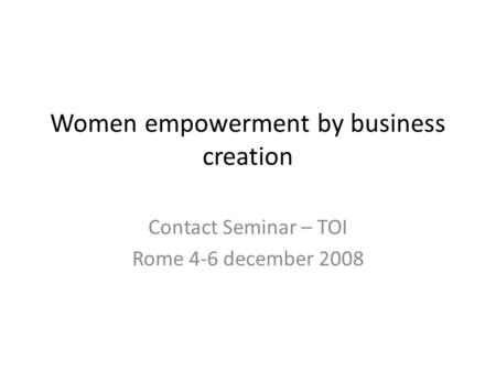 Women empowerment by business creation Contact Seminar – TOI Rome 4-6 december 2008.