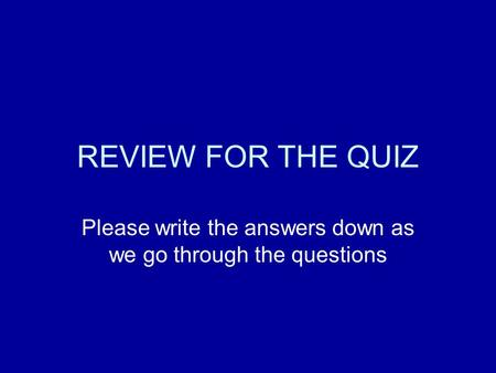 REVIEW FOR THE QUIZ Please write the answers down as we go through the questions.