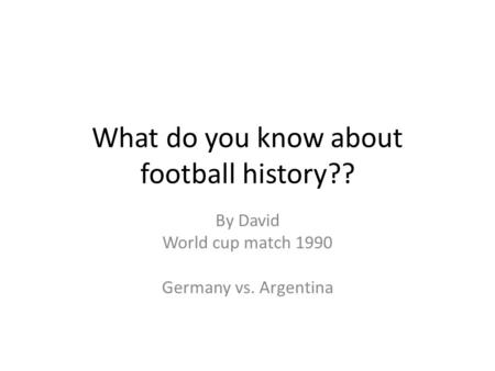 What do you know about football history?? By David World cup match 1990 Germany vs. Argentina.