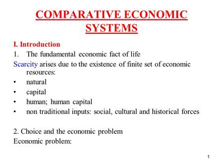 1 COMPARATIVE ECONOMIC SYSTEMS I. Introduction 1.The fundamental economic fact of life Scarcity arises due to the existence of finite set of economic resources: