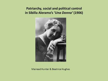 Patriarchy, social and political control in Sibilla Aleramo's 'Una Donna' (1906) Mairead Hunter & Beatrice Hughes.