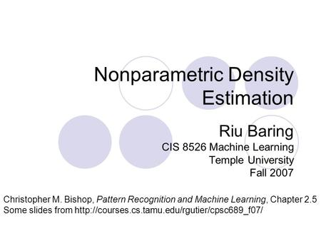 Nonparametric Density Estimation Riu Baring CIS 8526 Machine Learning Temple University Fall 2007 Christopher M. Bishop, Pattern Recognition and Machine.