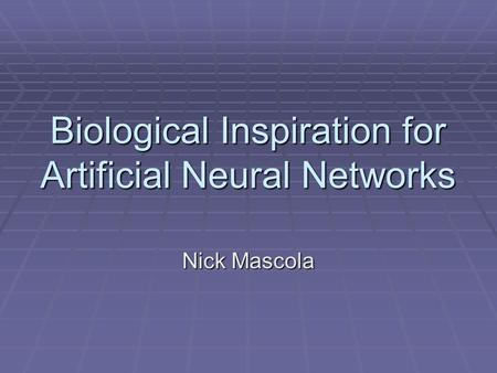 Biological Inspiration for Artificial Neural Networks Nick Mascola.