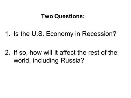 Two Questions: 1.Is the U.S. Economy in Recession? 2.If so, how will it affect the rest of the world, including Russia?
