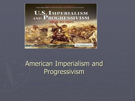 American Imperialism and Progressivism. What is Imperialism? Page 21 ► Root word is Empire. ► An empire is a powerful nation with powerful <strong>leadership</strong>.