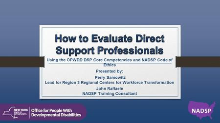 Using the OPWDD DSP Core Competencies and NADSP Code of Ethics Presented by: Perry Samowitz Lead for Region 3 Regional Centers for Workforce Transformation.