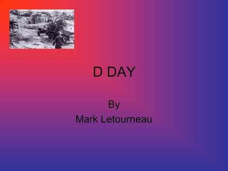 D DAY By Mark Letourneau. When it happened and where? D Day June 6, 44 50-mile stretch Nazi germany French coastline At Beaches of Normandy.
