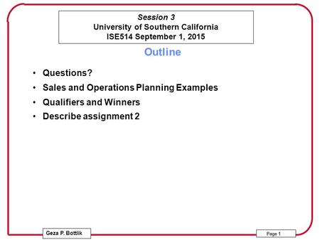Session 3 University of Southern California ISE514 September 1, 2015 Geza P. Bottlik Page 1 Outline Questions? Sales and Operations Planning Examples Qualifiers.