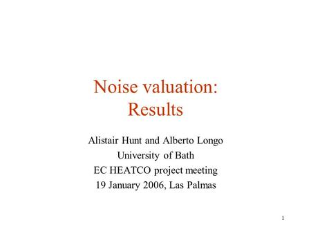 1 Noise valuation: Results Alistair Hunt and Alberto Longo University of Bath EC HEATCO project meeting 19 January 2006, Las Palmas.