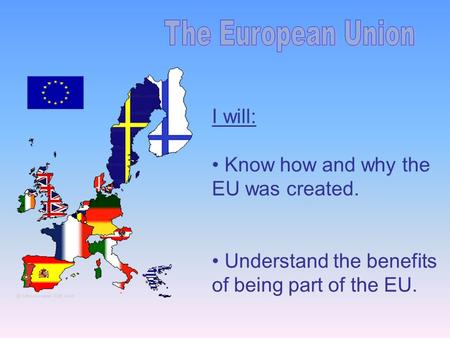 I will: Know how and why the EU was created. Understand the benefits of being part of the EU.