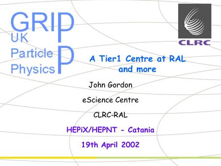 Partner Logo A Tier1 Centre at RAL and more John Gordon eScience Centre CLRC-RAL HEPiX/HEPNT - Catania 19th April 2002.