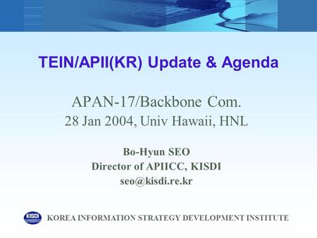 TEIN/APII(KR) Update & Agenda APAN-17/Backbone Com. 28 Jan 2004, Univ Hawaii, HNL Bo-Hyun SEO Director of APIICC, KISDI KOREA INFORMATION.