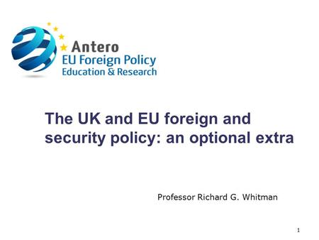 The UK and EU foreign and security policy: an optional extra Professor Richard G. Whitman 1.
