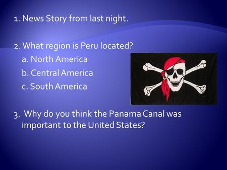 1. News Story from last night. 2. What region is Peru located? a. North America b. Central America c. South America 3. Why do you think the Panama Canal.