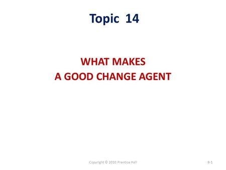 Copyright © 2010 Prentice Hall8-1 Topic 14 WHAT MAKES A GOOD CHANGE AGENT.