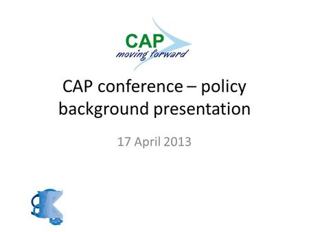CAP conference – policy background presentation 17 April 2013.