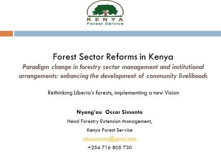 Forest Sector Reforms in Kenya Paradigm change in forestry sector management and institutional arrangements: enhancing the development of community livelihoods.