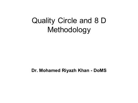 Quality Circle and 8 D Methodology Dr. Mohamed Riyazh Khan - DoMS.