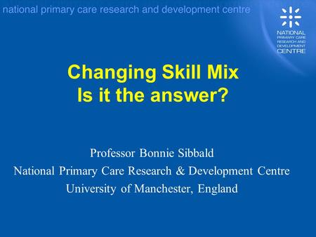 Changing Skill Mix Is it the answer? Professor Bonnie Sibbald National Primary Care Research & Development Centre University of Manchester, England.