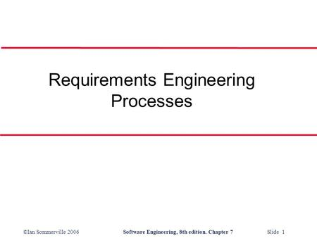 ©Ian Sommerville 2006Software Engineering, 8th edition. Chapter 7 Slide 1 Requirements Engineering Processes.