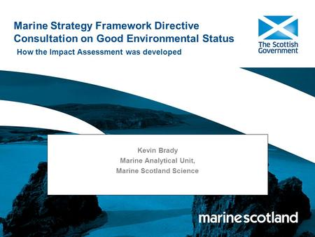 Marine Strategy Framework Directive Consultation on Good Environmental Status How the Impact Assessment was developed Kevin Brady Marine Analytical Unit,