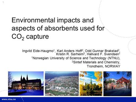 1 Environmental impacts and aspects of absorbents used for CO 2 capture Ingvild Eide-Haugmo 1, Karl Anders Hoff 2, Odd Gunnar Brakstad 2, Kristin R. Sørheim.