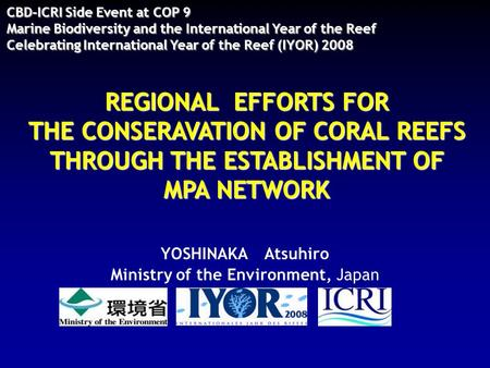 REGIONAL EFFORTS FOR THE CONSERAVATION OF CORAL REEFS THROUGH THE ESTABLISHMENT OF MPA NETWORK YOSHINAKA Atsuhiro Ministry of the Environment, Japan CBD-ICRI.