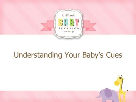 Understanding Your Baby's Cues. Baby Cues Your baby was born with the ability to communicate with you right from birth!