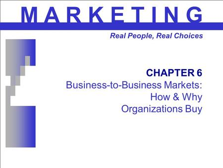 CHAPTER 6 Business-to-Business Markets: How & Why Organizations Buy M A R K E T I N G Real People, Real Choices.
