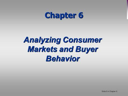 Slide 0 in Chapter 6 Chapter 6 Analyzing Consumer Markets and Buyer Behavior.