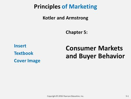 Principles of Marketing Kotler and Armstrong Insert Textbook Cover Image Chapter 5: Consumer Markets and Buyer Behavior Copyright © 2016 Pearson Education,