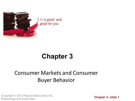 Chapter 5- slide 1 Copyright © 2012 Pearson Education, Inc. Publishing as Prentice Hall I t 's good and good for you Chapter 3 Consumer Markets and Consumer.