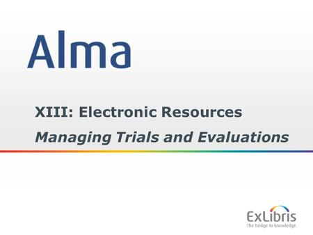 1 XIII: Electronic Resources Managing Trials and Evaluations.