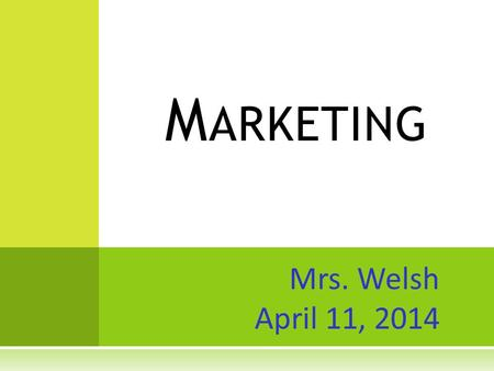 Mrs. Welsh April 11, 2014 M ARKETING. (M ARKETING IS HAVING...) 'T HE RIGHT PRODUCT, IN THE RIGHT PLACE, AT THE RIGHT TIME, AND AT THE RIGHT PRICE.' A.