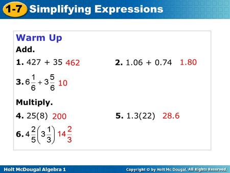 Holt McDougal Algebra 1 1-7 Simplifying Expressions Warm Up Add. 1. 427 + 35 2. 1.06 + 0.74 3. Multiply. 4. 25(8) 6. 5. 1.3(22)28.6 200 10 462 1.80.
