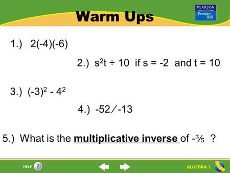 ALGEBRA 1 HELP Warm Ups 1.) 2(-4)(-6) 2.) s 2 t ÷ 10 if s = -2 and t = 10 3.) (-3) 2 - 4 2 4.) -52 ⁄ -13 5.) What is the multiplicative inverse of - ⅗.