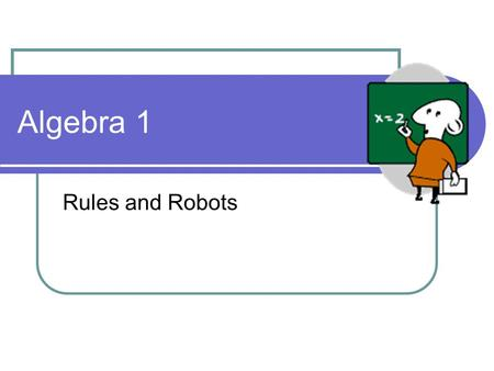 Algebra 1 Rules and Robots. Single machines PROCESSOR INPUT OUTPUT Imagine that we have a robot to help us make patterns. 6 7 10 + 5 1 2 5.