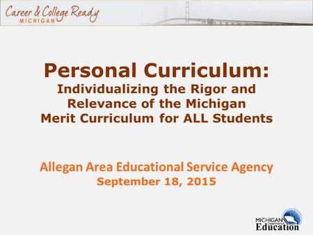 Personal Curriculum: Individualizing the Rigor and Relevance of the Michigan Merit Curriculum for ALL Students Allegan Area Educational Service Agency.