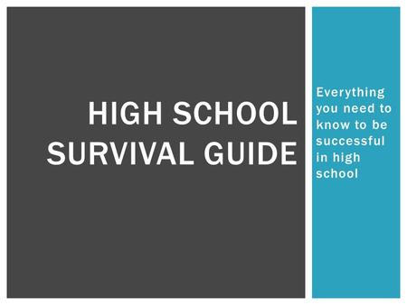 Everything you need to know to be successful in high school HIGH SCHOOL SURVIVAL GUIDE.