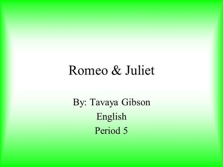 Romeo & Juliet By: Tavaya Gibson English Period 5.