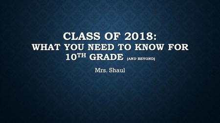 CLASS OF 2018: WHAT YOU NEED TO KNOW FOR 10 TH GRADE (AND BEYOND) Mrs. Shaul.