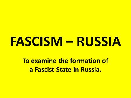 FASCISM – RUSSIA To examine the formation of a Fascist State in Russia.