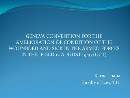 GENEVA CONVENTION FOR THE AMELIORATION OF CONDITION OF THE WOUNBDED AND SICK IN THE ARMED FORCES IN THE FIELD 12 AUGUST 1949 (GC I) Karna Thapa Faculty.